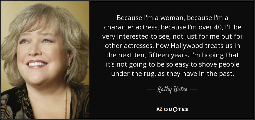 Because I'm a woman, because I'm a character actress, because I'm over 40, I'll be very interested to see, not just for me but for other actresses, how Hollywood treats us in the next ten, fifteen years. I'm hoping that it's not going to be so easy to shove people under the rug, as they have in the past. - Kathy Bates