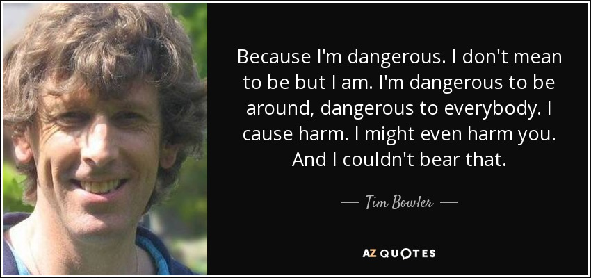 Tim Bowler quote: Because I'm dangerous. I don't mean to ...