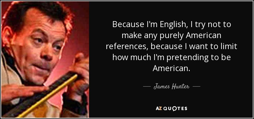 Because I'm English, I try not to make any purely American references, because I want to limit how much I'm pretending to be American. - James Hunter
