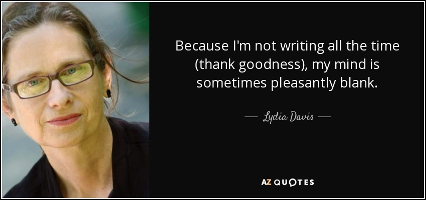 Because I'm not writing all the time (thank goodness), my mind is sometimes pleasantly blank. - Lydia Davis