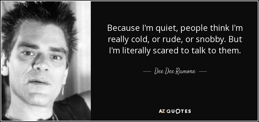 Because I'm quiet, people think I'm really cold, or rude, or snobby. But I'm literally scared to talk to them. - Dee Dee Ramone