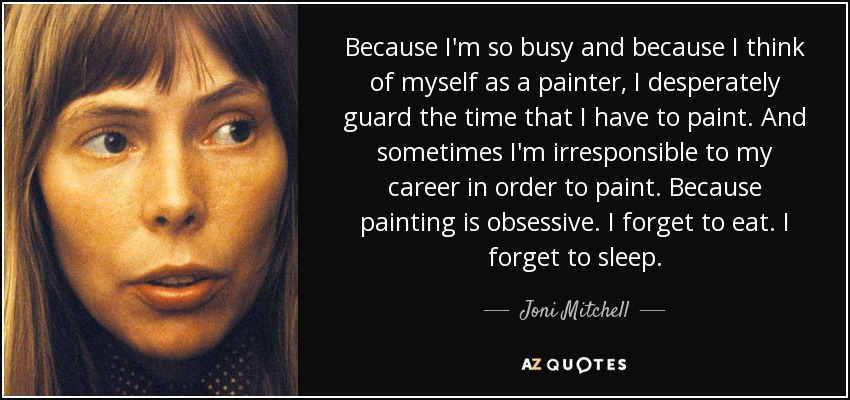 Because I'm so busy and because I think of myself as a painter, I desperately guard the time that I have to paint. And sometimes I'm irresponsible to my career in order to paint. Because painting is obsessive. I forget to eat. I forget to sleep. - Joni Mitchell