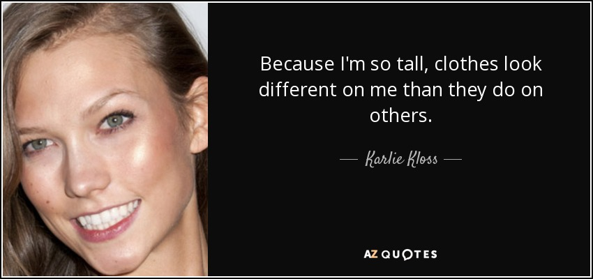 Because I'm so tall, clothes look different on me than they do on others. - Karlie Kloss