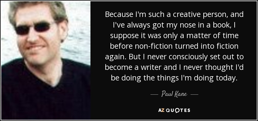 Because I'm such a creative person, and I've always got my nose in a book, I suppose it was only a matter of time before non-fiction turned into fiction again. But I never consciously set out to become a writer and I never thought I'd be doing the things I'm doing today. - Paul Kane