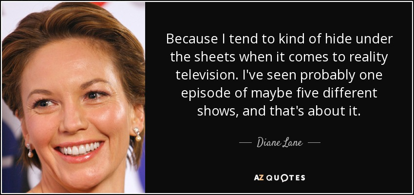 Because I tend to kind of hide under the sheets when it comes to reality television. I've seen probably one episode of maybe five different shows, and that's about it. - Diane Lane