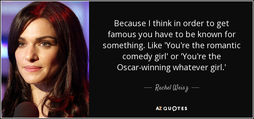 Because I think in order to get famous you have to be known for something. Like 'You're the romantic comedy girl' or 'You're the Oscar-winning whatever girl.' - Rachel Weisz