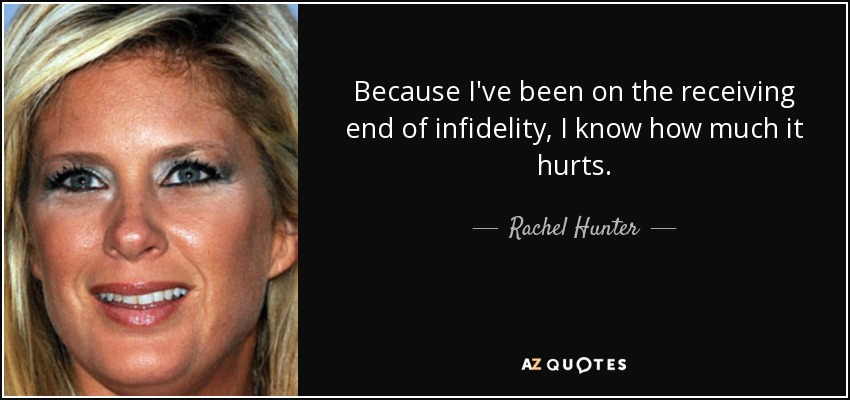 Because I've been on the receiving end of infidelity, I know how much it hurts. - Rachel Hunter