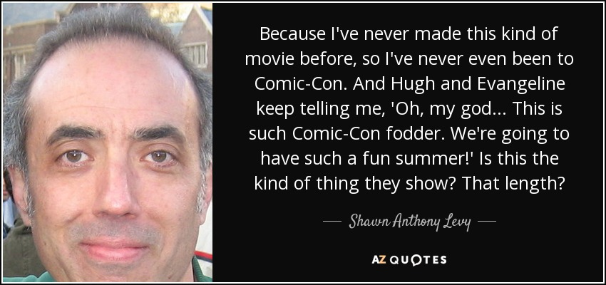 Because I've never made this kind of movie before, so I've never even been to Comic-Con. And Hugh and Evangeline keep telling me, 'Oh, my god... This is such Comic-Con fodder. We're going to have such a fun summer!' Is this the kind of thing they show? That length? - Shawn Anthony Levy