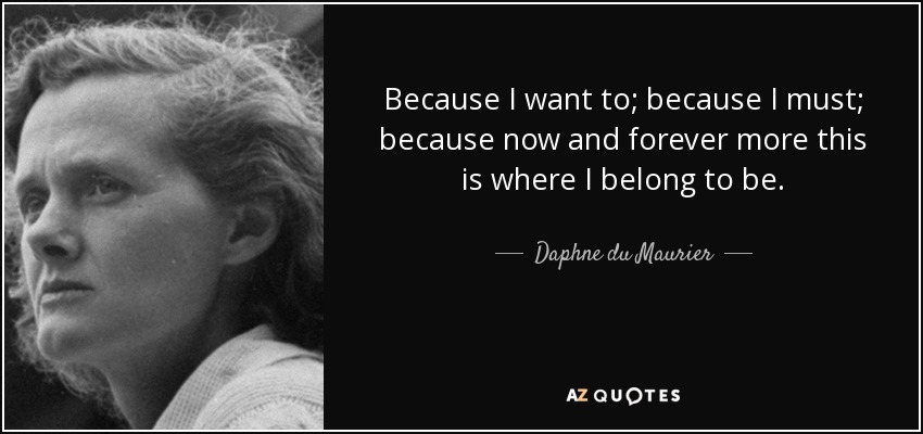 Because I want to; because I must; because now and forever more this is where I belong to be. - Daphne du Maurier