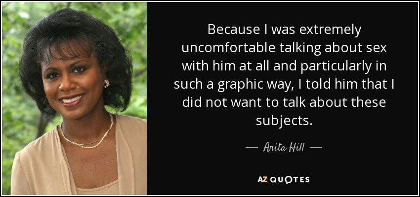 Because I was extremely uncomfortable talking about sex with him at all and particularly in such a graphic way, I told him that I did not want to talk about these subjects. - Anita Hill