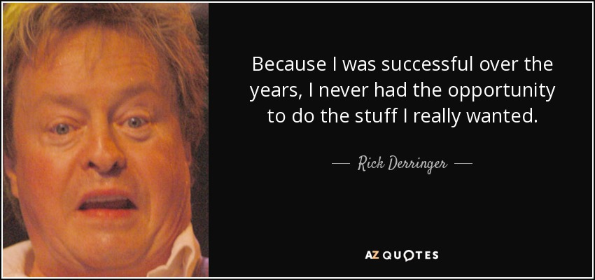 Because I was successful over the years, I never had the opportunity to do the stuff I really wanted. - Rick Derringer