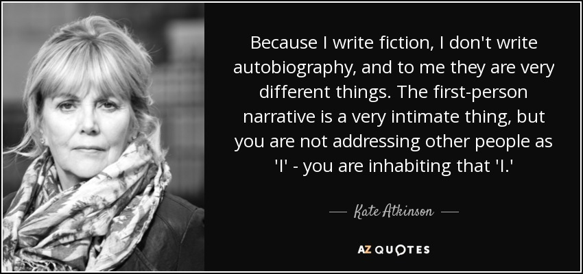 Because I write fiction, I don't write autobiography, and to me they are very different things. The first-person narrative is a very intimate thing, but you are not addressing other people as 'I' - you are inhabiting that 'I.' - Kate Atkinson