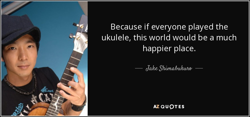 Because if everyone played the ukulele, this world would be a much happier place. - Jake Shimabukuro