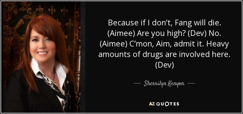 Because if I don't, Fang will die. (Aimee) Are you high? (Dev) No. (Aimee) C'mon, Aim, admit it. Heavy amounts of drugs are involved here. (Dev) - Sherrilyn Kenyon
