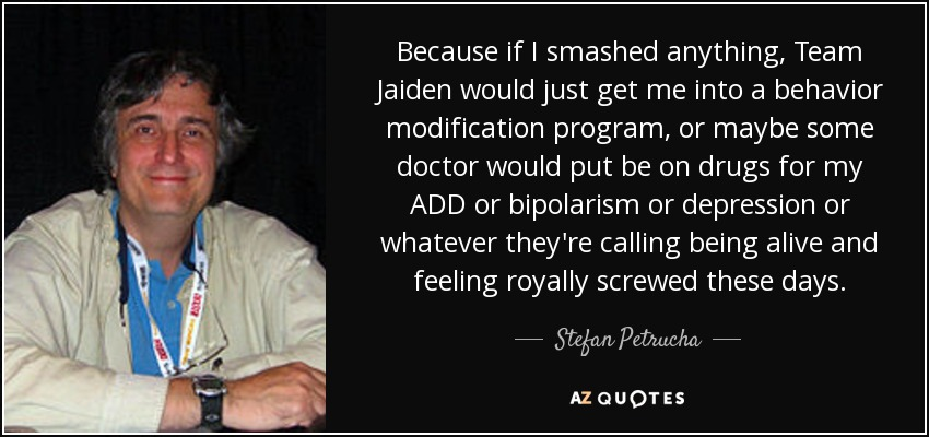 Because if I smashed anything, Team Jaiden would just get me into a behavior modification program, or maybe some doctor would put be on drugs for my ADD or bipolarism or depression or whatever they're calling being alive and feeling royally screwed these days. - Stefan Petrucha