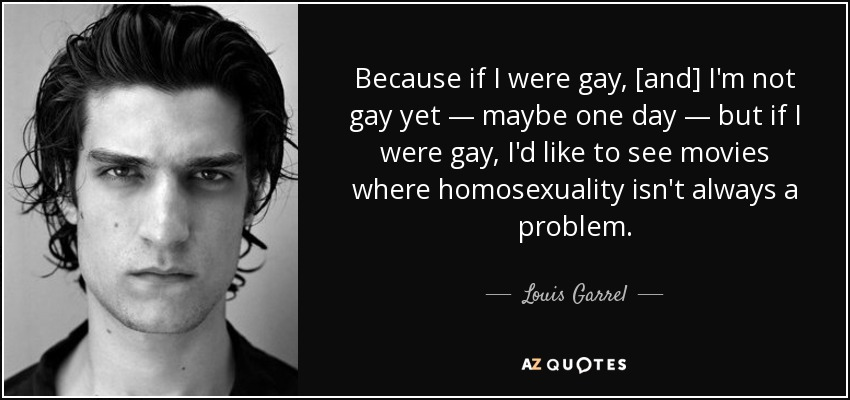 Because if I were gay, [and] I'm not gay yet — maybe one day — but if I were gay, I'd like to see movies where homosexuality isn't always a problem. - Louis Garrel