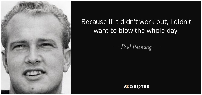 Because if it didn't work out, I didn't want to blow the whole day. - Paul Hornung