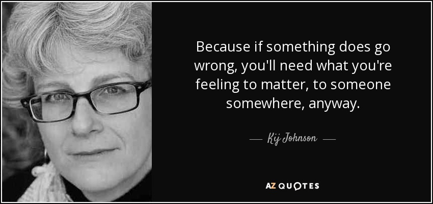 Because if something does go wrong, you'll need what you're feeling to matter, to someone somewhere, anyway. - Kij Johnson
