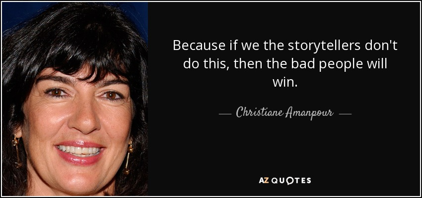 Because if we the storytellers don't do this, then the bad people will win. - Christiane Amanpour