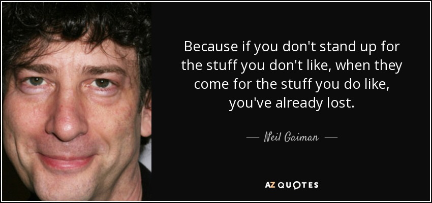 Because if you don't stand up for the stuff you don't like, when they come for the stuff you do like, you've already lost. - Neil Gaiman