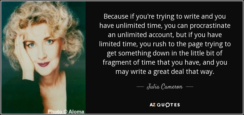 Because if you're trying to write and you have unlimited time, you can procrastinate an unlimited account, but if you have limited time, you rush to the page trying to get something down in the little bit of fragment of time that you have, and you may write a great deal that way. - Julia Cameron