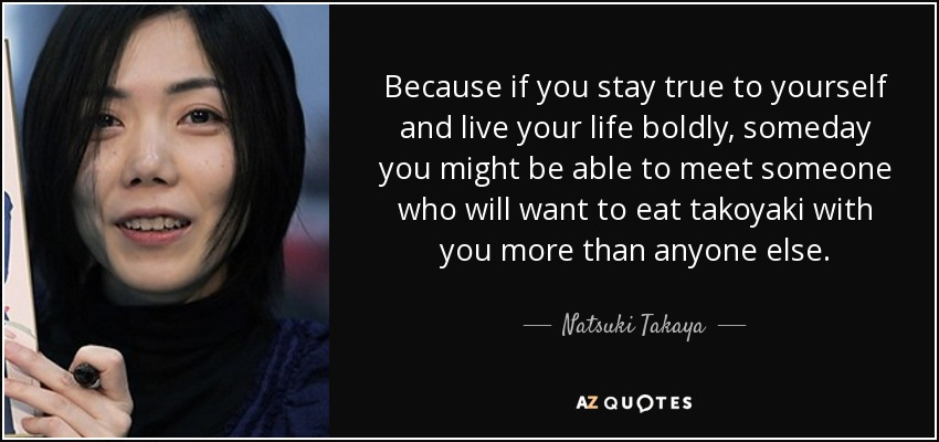 Because if you stay true to yourself and live your life boldly, someday you might be able to meet someone who will want to eat takoyaki with you more than anyone else. - Natsuki Takaya