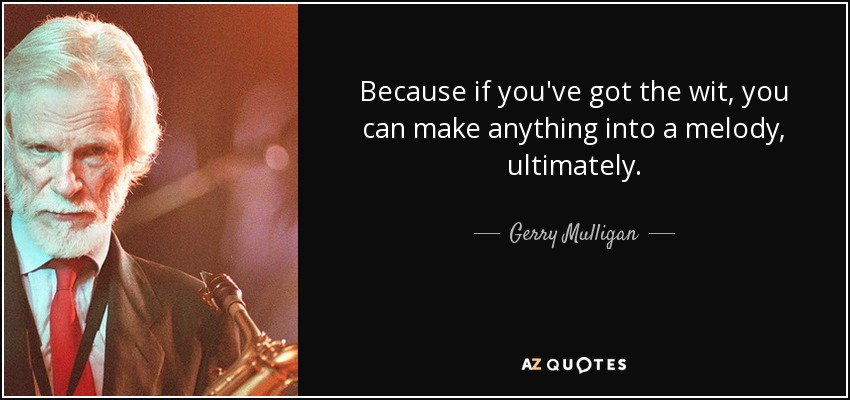 Because if you've got the wit, you can make anything into a melody, ultimately. - Gerry Mulligan