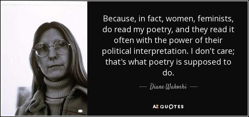 Because, in fact, women, feminists, do read my poetry, and they read it often with the power of their political interpretation. I don't care; that's what poetry is supposed to do. - Diane Wakoski