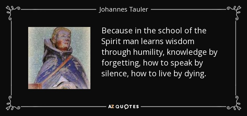 Because in the school of the Spirit man learns wisdom through humility, knowledge by forgetting, how to speak by silence, how to live by dying. - Johannes Tauler