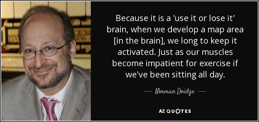 Because it is a 'use it or lose it' brain, when we develop a map area [in the brain], we long to keep it activated. Just as our muscles become impatient for exercise if we've been sitting all day. - Norman Doidge