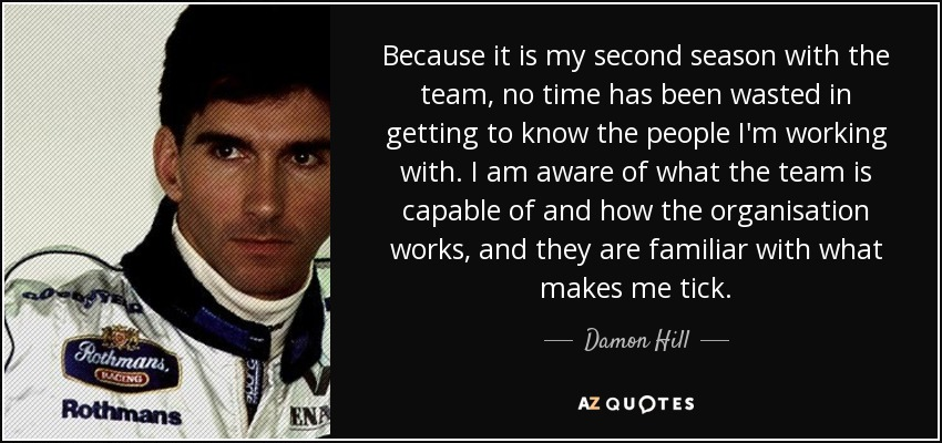 Because it is my second season with the team, no time has been wasted in getting to know the people I'm working with. I am aware of what the team is capable of and how the organisation works, and they are familiar with what makes me tick. - Damon Hill