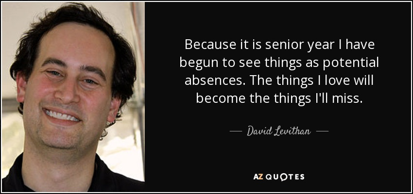 Because it is senior year I have begun to see things as potential absences. The things I love will become the things I'll miss. - David Levithan