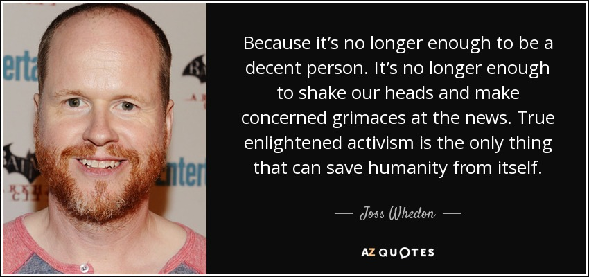 Because it's no longer enough to be a decent person. It's no longer enough to shake our heads and make concerned grimaces at the news. True enlightened activism is the only thing that can save humanity from itself. - Joss Whedon