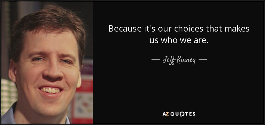 Because it's our choices that makes us who we are. - Jeff Kinney