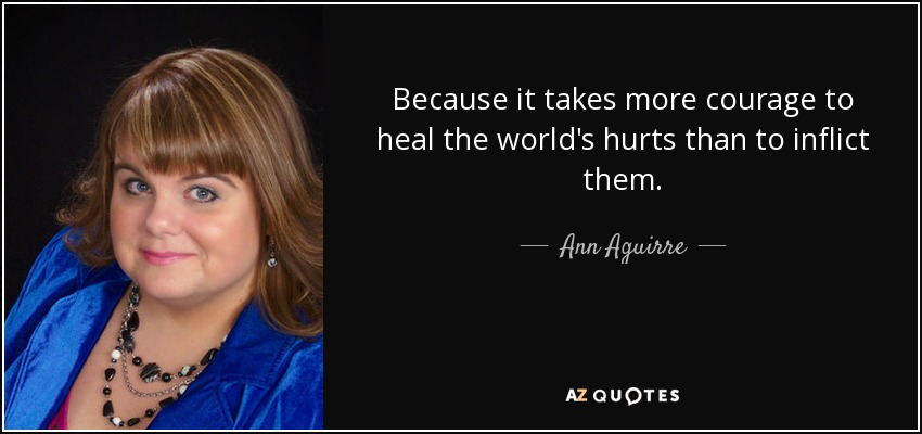 Because it takes more courage to heal the world's hurts than to inflict them. - Ann Aguirre
