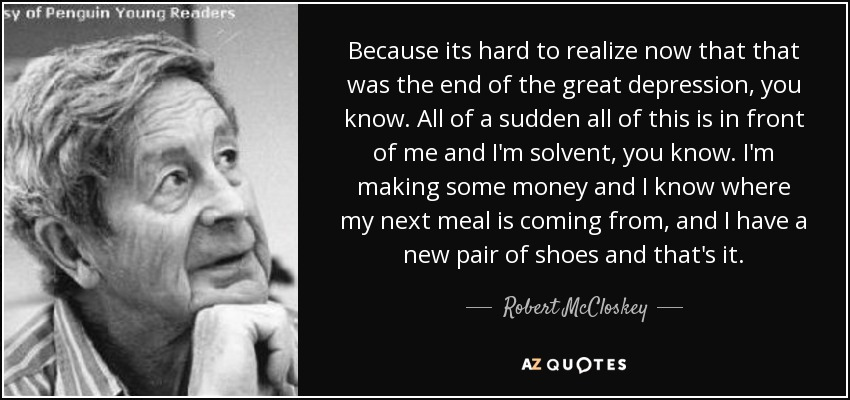 Because its hard to realize now that that was the end of the great depression, you know. All of a sudden all of this is in front of me and I'm solvent, you know. I'm making some money and I know where my next meal is coming from, and I have a new pair of shoes and that's it. - Robert McCloskey
