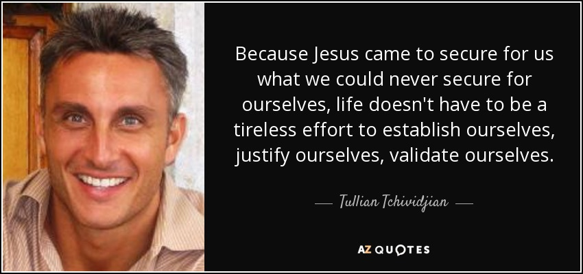 Because Jesus came to secure for us what we could never secure for ourselves, life doesn't have to be a tireless effort to establish ourselves, justify ourselves, validate ourselves. - Tullian Tchividjian