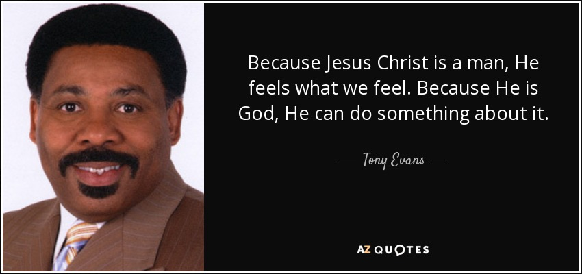 Because Jesus Christ is a man, He feels what we feel. Because He is God, He can do something about it. - Tony Evans