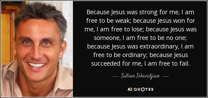 Because Jesus was strong for me, I am free to be weak; because Jesus won for me, I am free to lose; because Jesus was someone, I am free to be no one; because Jesus was extraordinary, I am free to be ordinary; because Jesus succeeded for me, I am free to fail. - Tullian Tchividjian