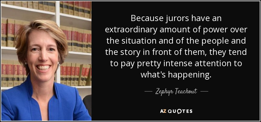 Because jurors have an extraordinary amount of power over the situation and of the people and the story in front of them, they tend to pay pretty intense attention to what's happening. - Zephyr Teachout