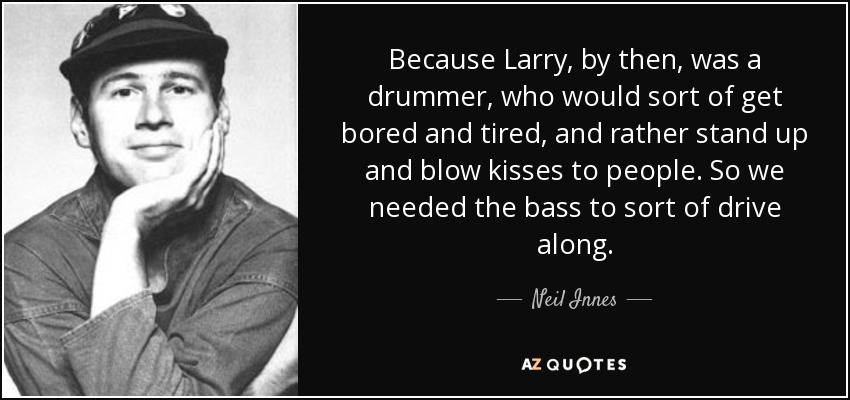 Because Larry, by then, was a drummer, who would sort of get bored and tired, and rather stand up and blow kisses to people. So we needed the bass to sort of drive along. - Neil Innes