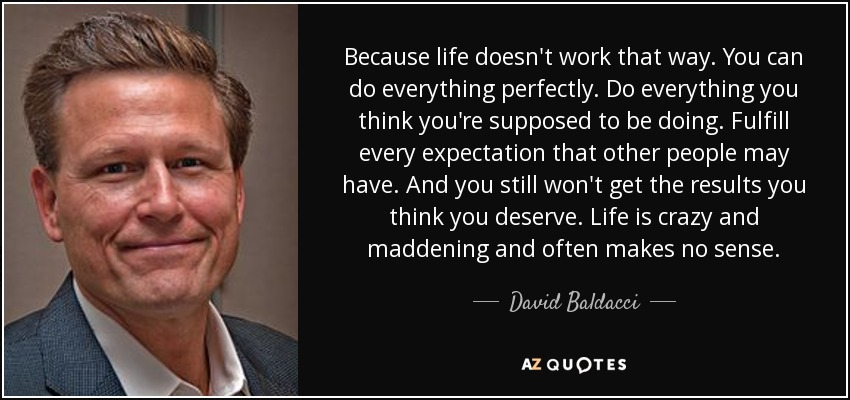 Because life doesn't work that way. You can do everything perfectly. Do everything you think you're supposed to be doing. Fulfill every expectation that other people may have. And you still won't get the results you think you deserve. Life is crazy and maddening and often makes no sense. - David Baldacci