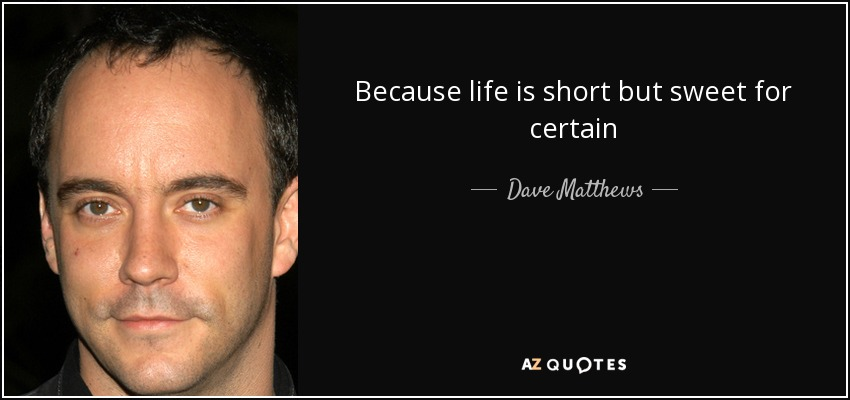 Because life is short but sweet for certain - Dave Matthews