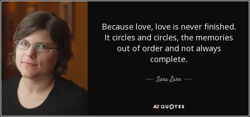 Because love, love is never finished. It circles and circles, the memories out of order and not always complete. - Sara Zarr