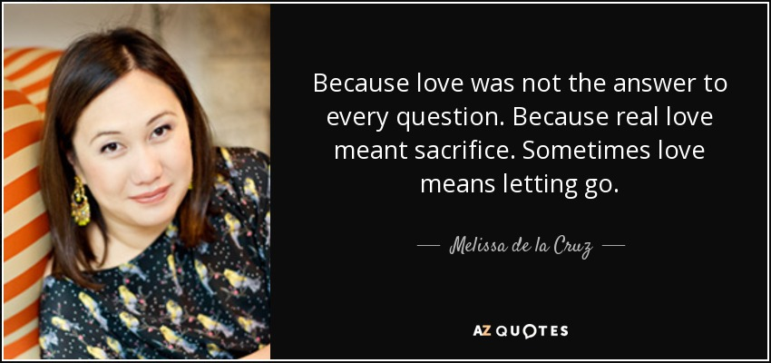 Because love was not the answer to every question. Because real love meant sacrifice. Sometimes love means letting go. - Melissa de la Cruz