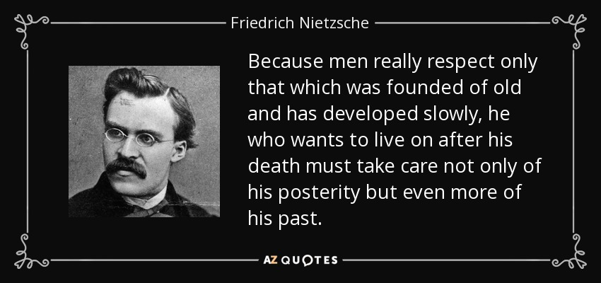 Because men really respect only that which was founded of old and has developed slowly, he who wants to live on after his death must take care not only of his posterity but even more of his past. - Friedrich Nietzsche