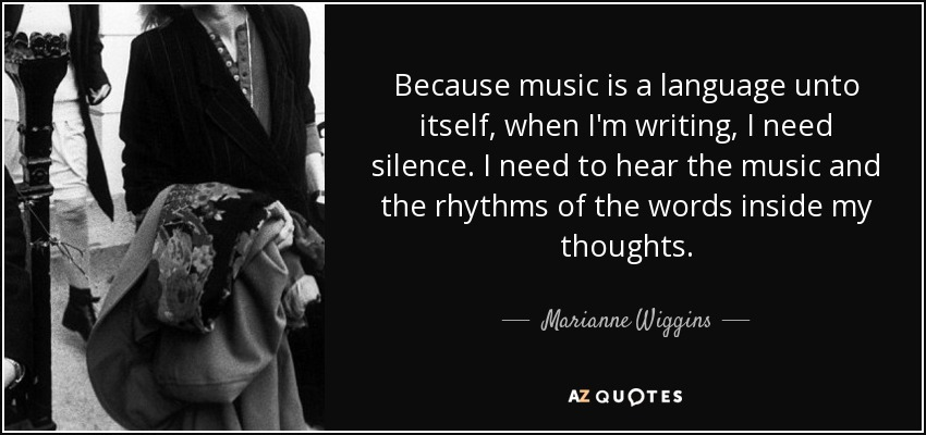 Because music is a language unto itself, when I'm writing, I need silence. I need to hear the music and the rhythms of the words inside my thoughts. - Marianne Wiggins
