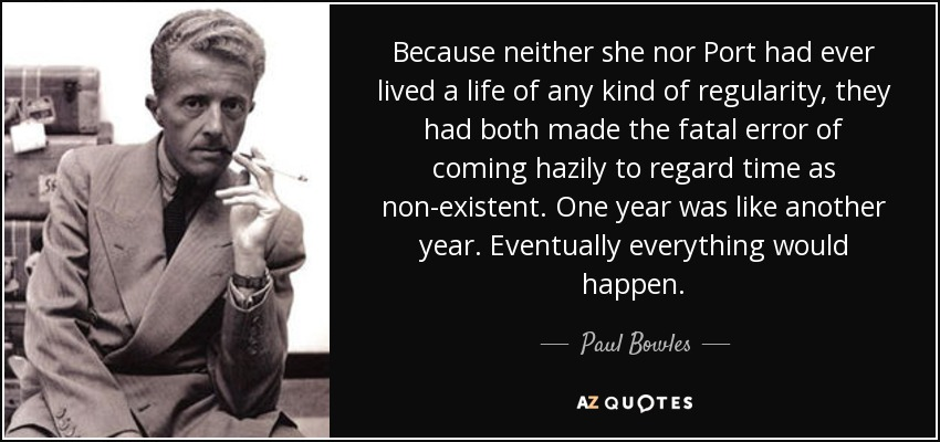 Because neither she nor Port had ever lived a life of any kind of regularity, they had both made the fatal error of coming hazily to regard time as non-existent. One year was like another year. Eventually everything would happen. - Paul Bowles