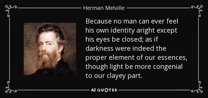 Because no man can ever feel his own identity aright except his eyes be closed; as if darkness were indeed the proper element of our essences, though light be more congenial to our clayey part. - Herman Melville
