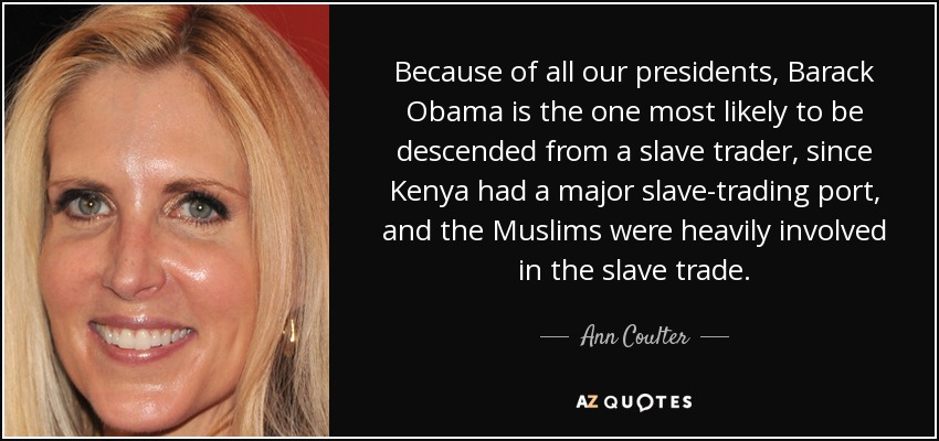 Because of all our presidents, Barack Obama is the one most likely to be descended from a slave trader, since Kenya had a major slave-trading port, and the Muslims were heavily involved in the slave trade. - Ann Coulter